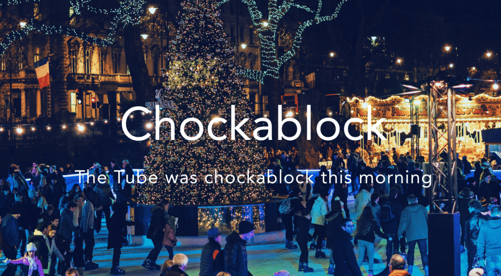 Chockablock = very busy/packed Slang