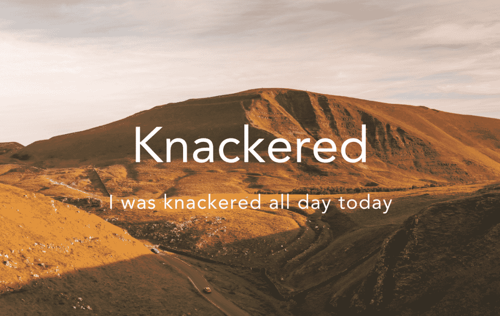 Knackered = very tired Slang
